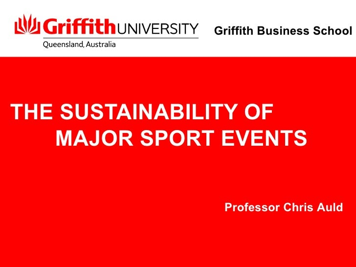 THE SUSTAINABILITY OF  MAJOR SPORT EVENTS Professor Chris Auld Griffith Business School