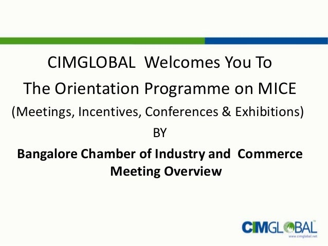 CIMGLOBAL Welcomes You ToThe Orientation Programme on MICE(Meetings, Incentives, Conferences & Exhibitions)BYBangalore Cha...
