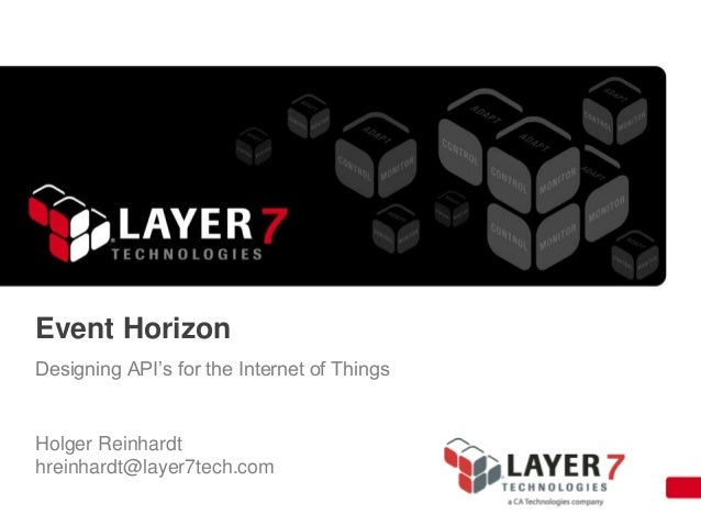 Event Horizon: Designing APIs for the Internet of Things Holger Reinhardt, Product Manager/Business Developer, Layer 7