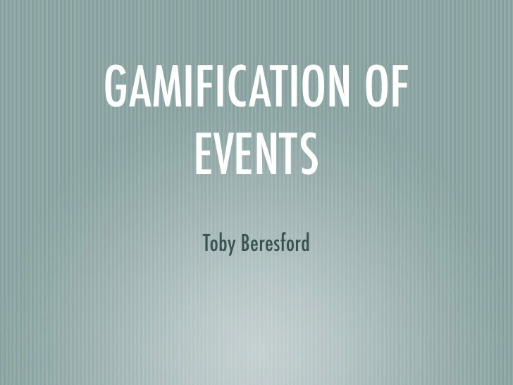 GAMIFICATION OF    EVENTS    Toby Beresford