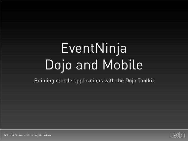 EventNinja                           Dojo and Mobile                    Building mobile applications with the Dojo Toolkit...