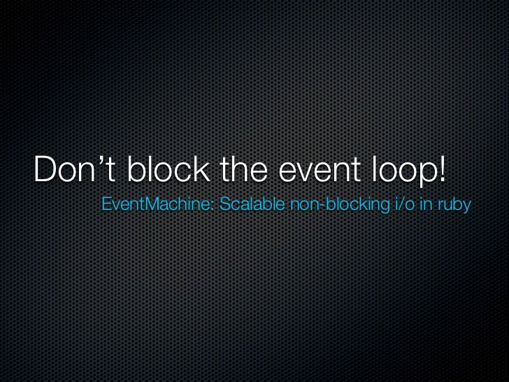 Don't block the event loop!    EventMachine: Scalable non-blocking i/o in ruby