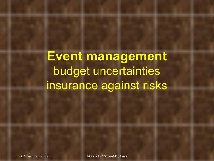 Event management budget uncertainties insurance against risks 24 February 2007 MATS326/EventMgt.ppt