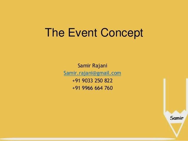 The Event Concept Samir Rajani Samir.rajani@gmail.com +91 9033 250 822 +91 9966 664 760