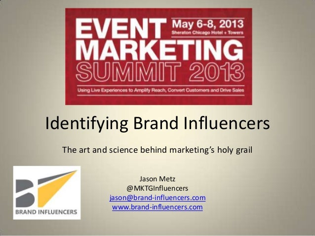 Identifying Brand Influencers The art and science behind marketing's holy grail Jason Metz @MKTGInfluencers jason@brand-in...