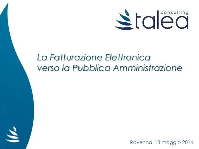 La Fatturazione Elettronica verso la Pubblica Amministrazione Ravenna 13 maggio 2014