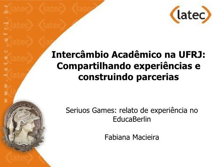 Intercâmbio Acadêmico na UFRJ: Compartilhando experiências e      construindo parcerias  Seriuos Games: relato de experiên...
