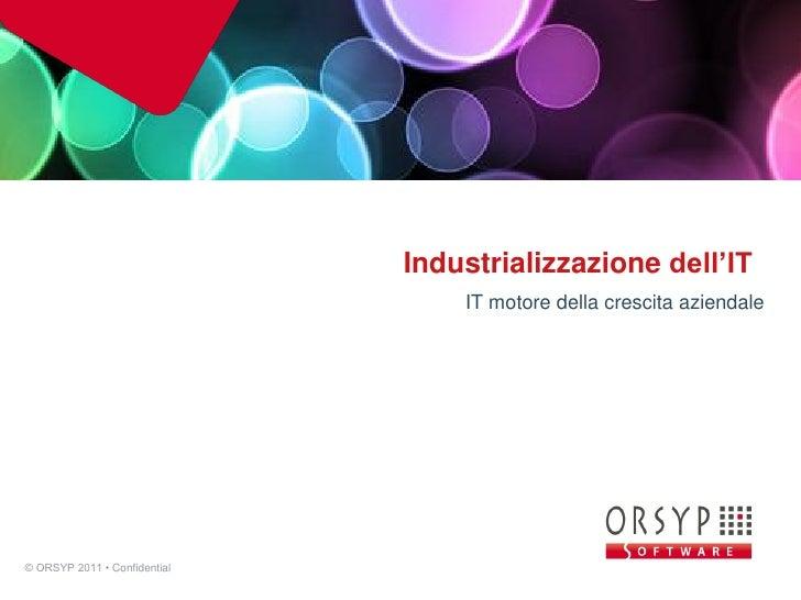 Industrializzazione dell'IT                                  IT motore della crescita aziendale© ORSYP 2011 • Confidential...