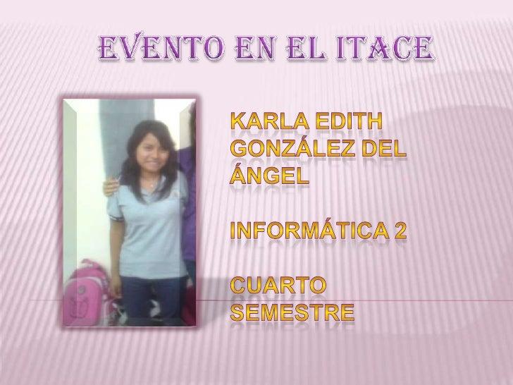 EVENTO EN EL ITACE<br />Karla Edith González del Ángel<br />Informática 2<br />Cuarto semestre<br />
