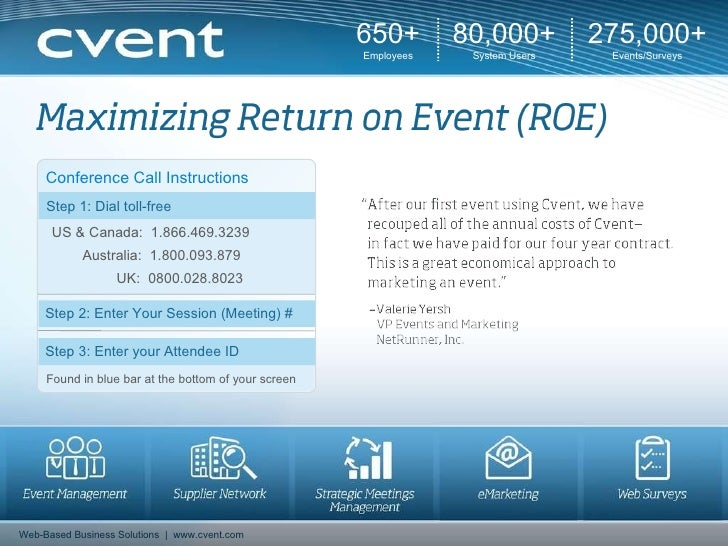 650+ Employees 80,000+ System Users 275,000+ Events/Surveys Web-Based Business Solutions  |  www.cvent.com Conference Call...