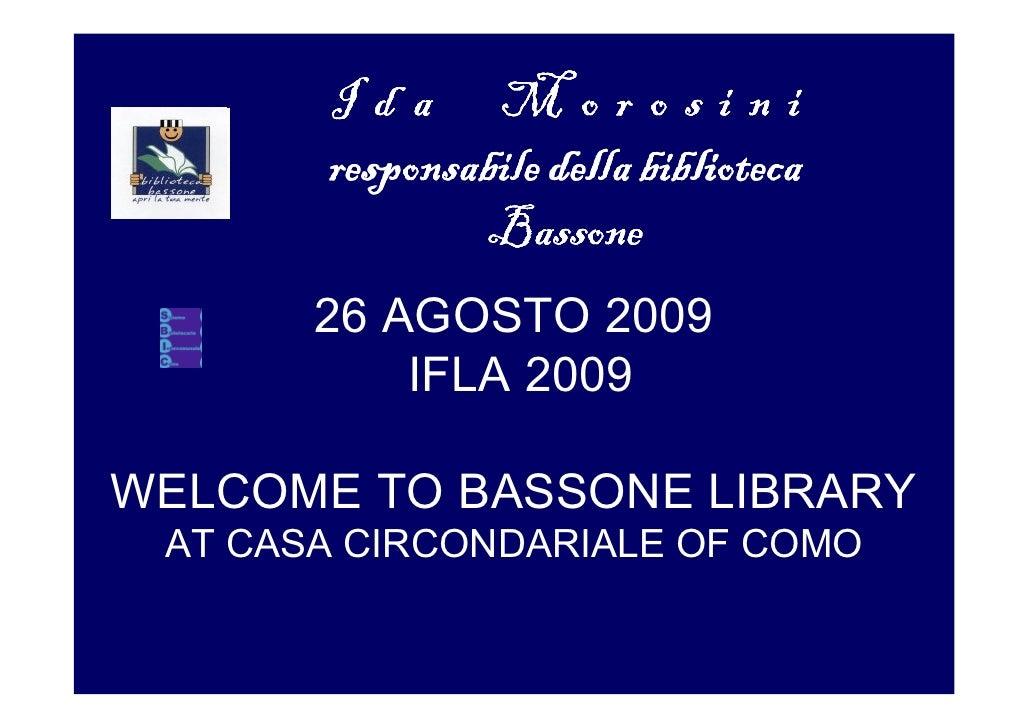 Ida Morosini        responsabile della biblioteca                Bassone        26 AGOSTO 2009            IFLA 2009  WELCO...