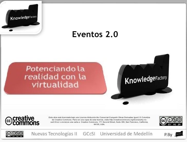 Eventos 2.0 Esta obra está licenciada bajo una Licencia Atribución-No Comercial-Compartir Obras Derivadas Igual 2.5 Colomb...
