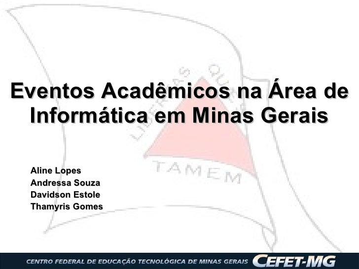 Eventos Acadêmicos na Área de Informática em Minas Gerais Aline Lopes Andressa Souza Davidson Estole Thamyris Gomes