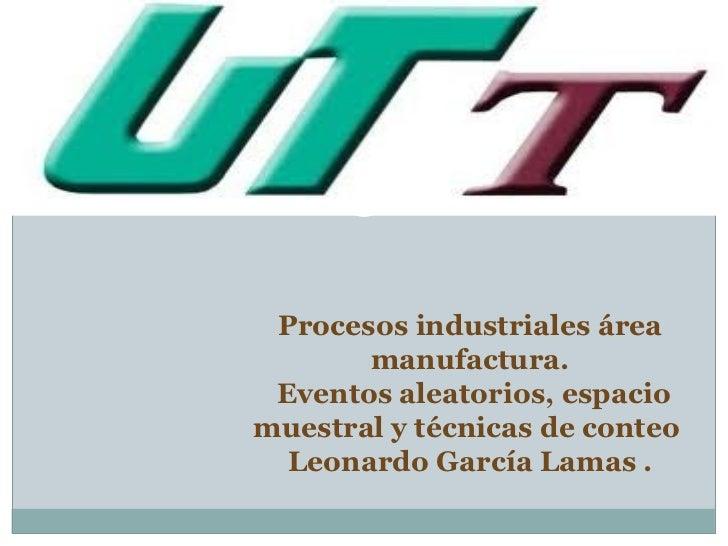 Procesos industriales área       manufactura. Eventos aleatorios, espaciomuestral y técnicas de conteo  Leonardo García La...