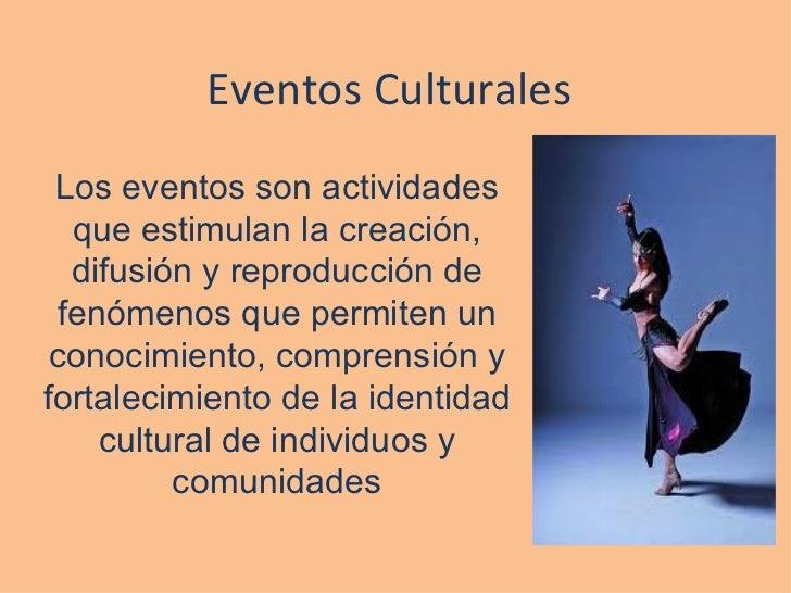 Eventos Culturales Los eventos son actividades que estimulan la creación, difusión y reproducción de fenómenos que permite...