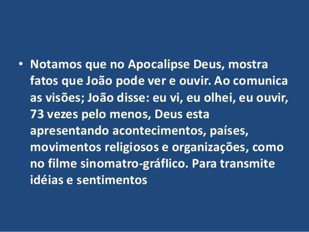• Notamos que no Apocalipse Deus, mostra fatos que João pode ver e ouvir. Ao comunica as visões; João disse: eu vi, eu olh...