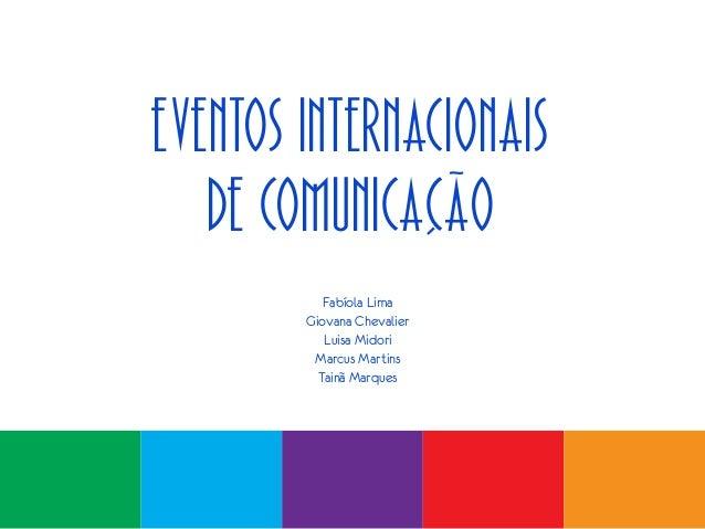 Eventos Internacionais de Comunicação Fabíola Lima Giovana Chevalier Luisa Midori Marcus Martins Tainã Marques