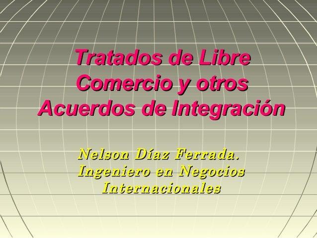 Tratados de Libre   Comercio y otrosAcuerdos de Integración   Nelson Díaz Ferrada.   Ingeniero en Negocios      Internacio...