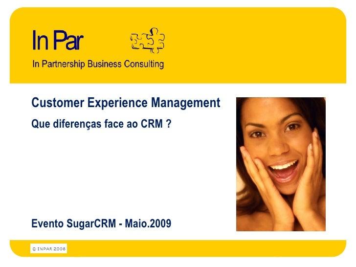 Customer Experience Management Que diferenças face ao CRM ?     Evento SugarCRM - Maio.2009
