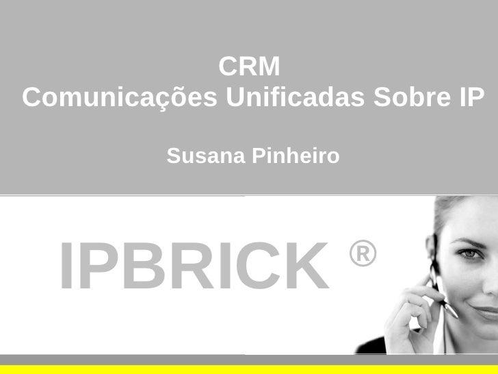 CRM Comunicações Unificadas Sobre IP            Susana Pinheiro       IPBRICK                   ®