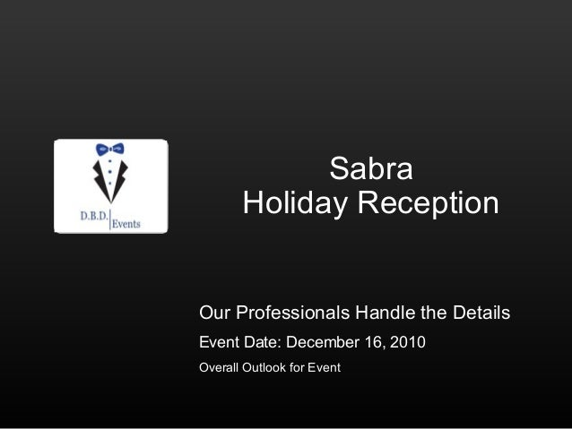 Sabra Holiday Reception Our Professionals Handle the Details Event Date: December 16, 2010 Overall Outlook for Event