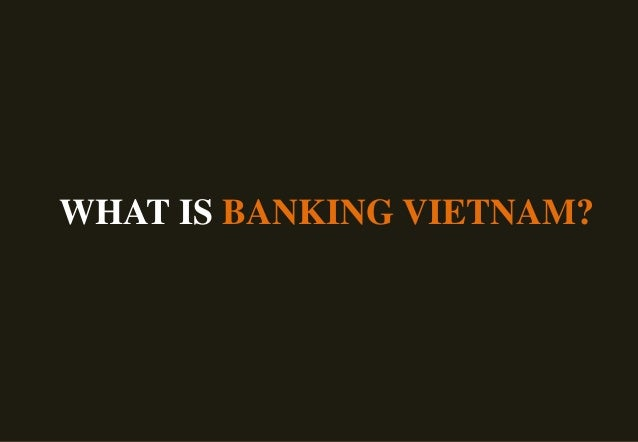 www.Banking.org.vnWHAT IS BANKING VIETNAM?