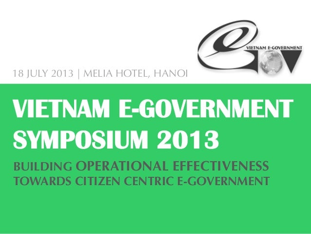 BUILDING OPERATIONAL EFFECTIVENESSTOWARDS CITIZEN CENTRIC E-GOVERNMENTVIETNAM E-GOVERNMENTSYMPOSIUM 201318 JULY 2013 | MEL...