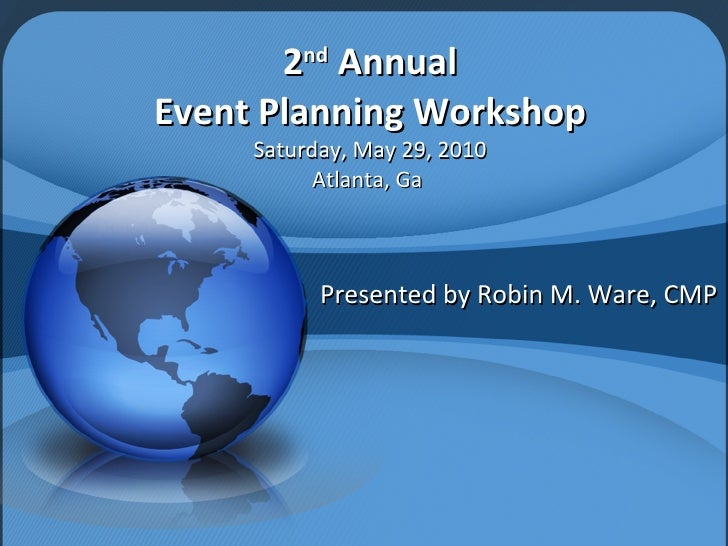 2 nd  Annual Event Planning Workshop Saturday, May 29, 2010 Atlanta, Ga  Presented by Robin M. Ware, CMP
