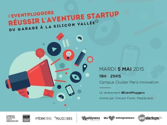 MARDI 5 MAI 2015 19H - 21H15 Campus Cluster Paris Innovation Un évènement #EventPluggers Animé par Vincent Puren, Maddynes...