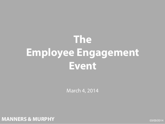 The Employee Engagement Event March 4, 2014  MANNERS & MURPHY  03/03/2014!