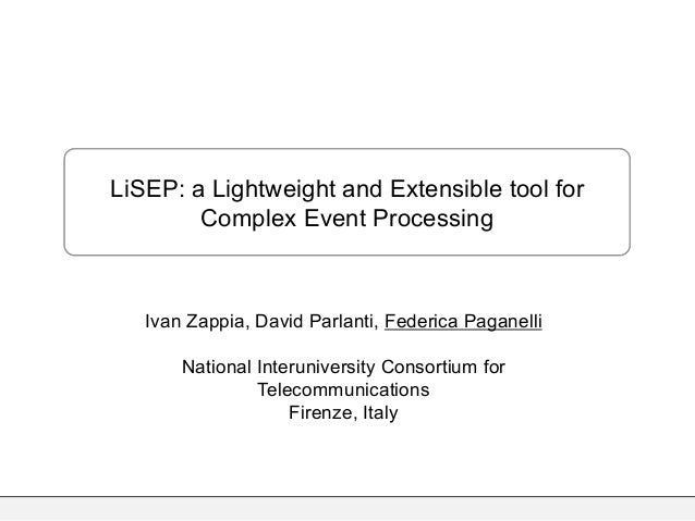 LiSEP: a Lightweight and Extensible tool for Complex Event Processing Ivan Zappia, David Parlanti, Federica Paganelli Nati...