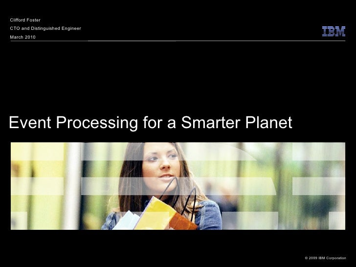 Clifford Foster CTO and Distinguished Engineer March 2010     Event Processing for a Smarter Planet                       ...