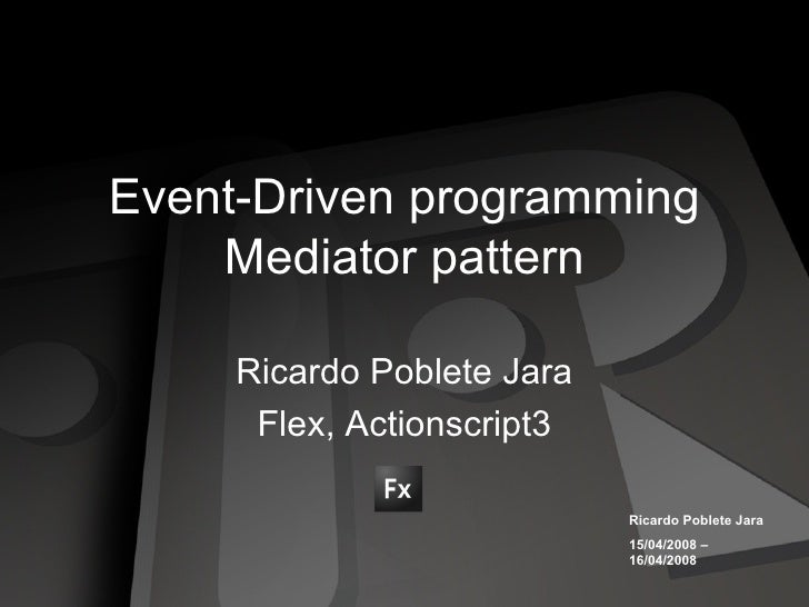 Event-Driven programming Mediator pattern Ricardo Poblete Jara Flex, Actionscript3 Ricardo Poblete Jara 15/04/2008 – 16/04...