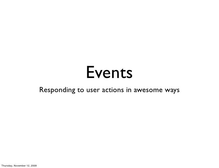 Events                               Responding to user actions in awesome ways     Thursday, November 12, 2009
