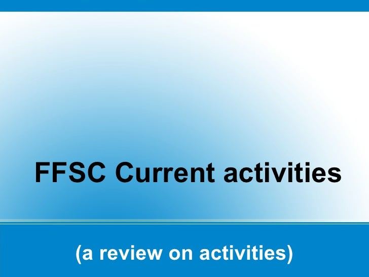 (a review on activities) <ul><li>FFSC Current activities </li></ul>
