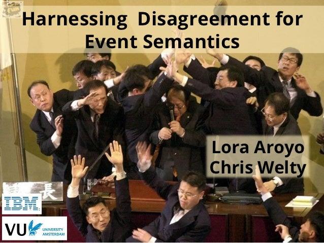 Harnessing Disagreement for     Event Semantics                  Lora Aroyo                  Chris Welty