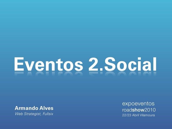 Eventos 2.Social                           expoeventos Armando Alves             roadshow2010 Web Strategist, Fullsix   22...