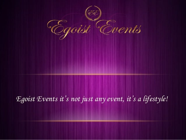 Egoist Events it's not just any event, it's a lifestyle!
