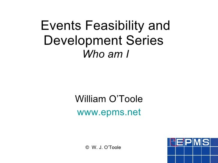 Events Feasibility and Development Series  Who am I William O'Toole www.epms.net