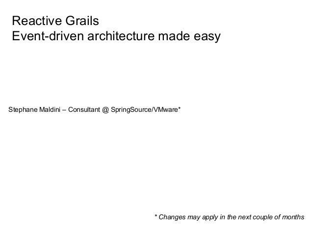 Reactive Grails Event-driven architecture made easyStephane Maldini – Consultant @ SpringSource/VMware*                   ...