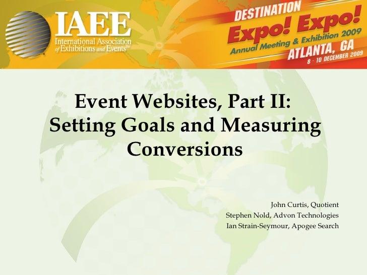 Event Websites, Part II:  Setting Goals and Measuring Conversions John Curtis, Quotient Stephen Nold, Advon Technologies I...