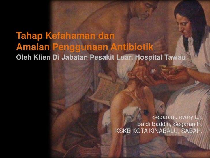 Tahap Kefahaman danAmalan Penggunaan AntibiotikOleh Klien Di Jabatan Pesakit Luar, Hospital Tawau                         ...