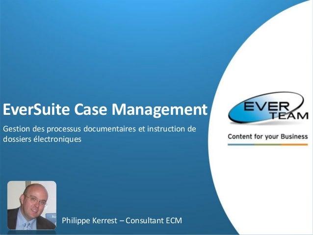 EverSuite Case Management Gestion des processus documentaires et instruction de dossiers électroniques  Philippe Kerrest –...
