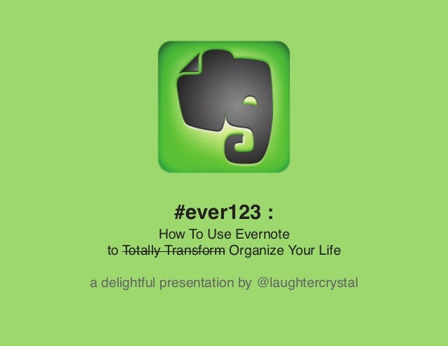 #ever123 :            How To Use Evernote  to Totally Transform Organize Your Lifea delightful presentation by @laughtercr...