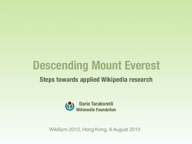 Descending Mount Everest Steps towards applied Wikipedia research Dario Taraborelli Wikimedia Foundation WikiSym 2013, Hon...