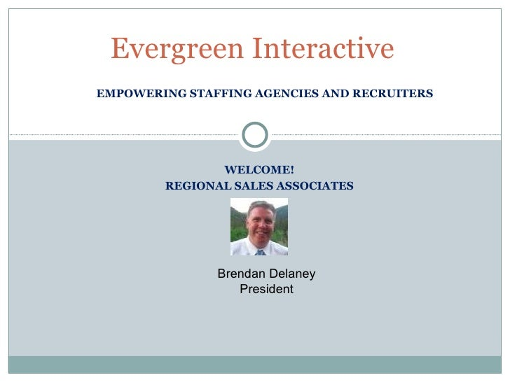 EMPOWERING STAFFING AGENCIES AND RECRUITERS Evergreen Interactive WELCOME! REGIONAL SALES ASSOCIATES Brendan Delaney Presi...