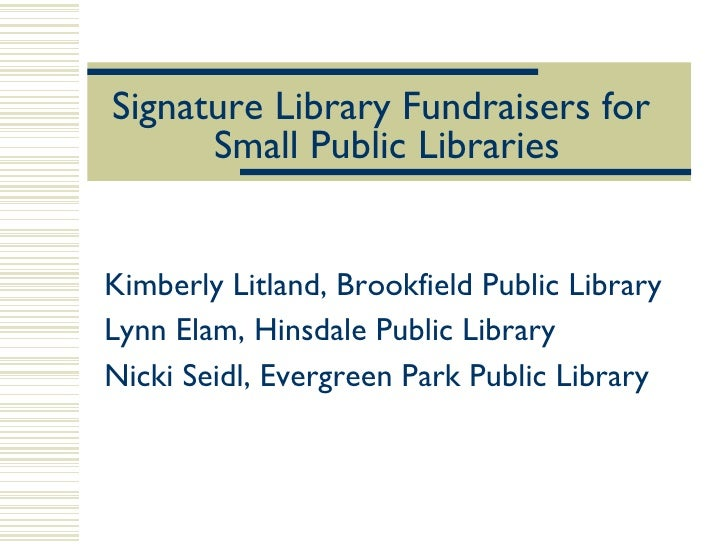 Signature Library Fundraisers for  Small Public Libraries Kimberly Litland, Brookfield Public Library Lynn Elam, Hinsdale ...