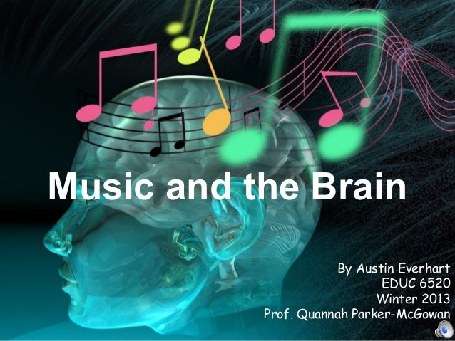 By Austin Everhart EDUC 6520 Winter 2013 Prof. Quannah Parker-McGowan Music and the Brain