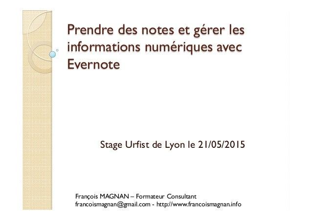 Prendre des notes et gérer les informations numériques avec Evernote Stage Urfist de Lyon le 21/05/2015 François MAGNAN – ...