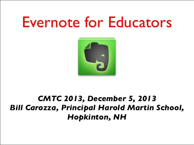 Evernote for Educators  CMTC 2013, December 5, 2013 Bill Carozza, Principal Harold Martin School, Hopkinton, NH